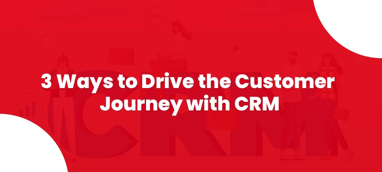 3 Ways to Drive the Customer Journey with CRM